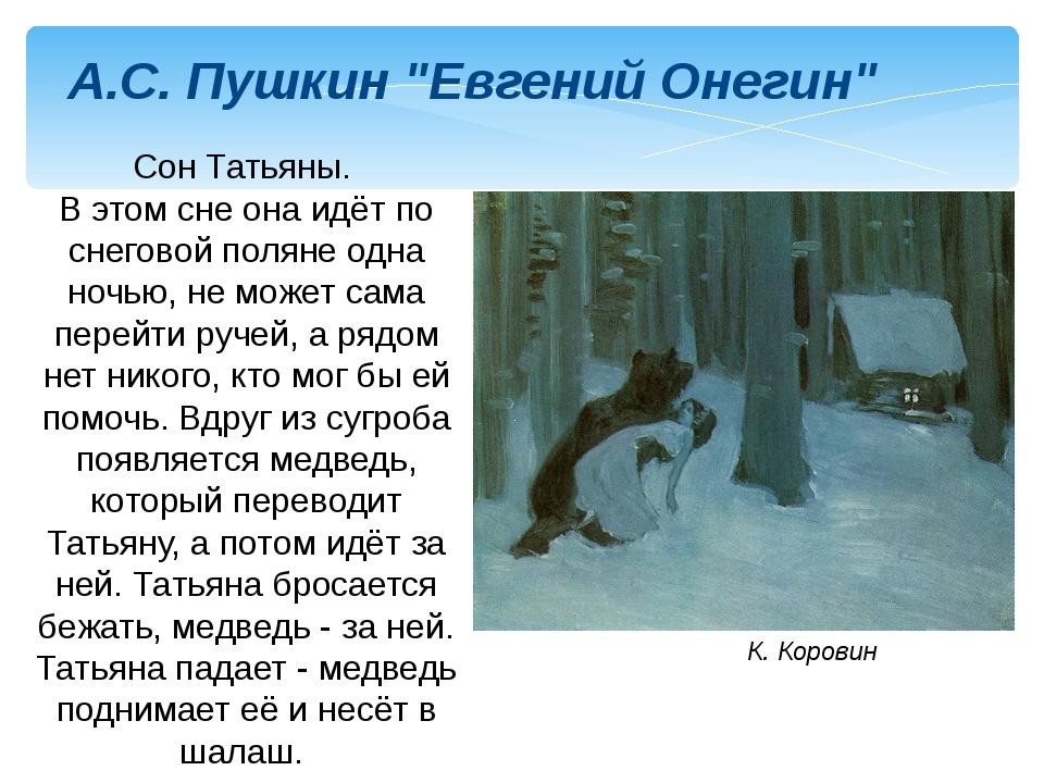 Татьяна замирает от ужаса, когда ее, упавшую в снег, подхватывает медведь, но сопротивляться своей судьбе она не может: во сне татьяна остается с героем наедине: снег рыхлый по колено ей; то длинный сук ее за шею зацепит вдруг, то из ушей златые серьги вырвет силой; то в хрупком снеге с ножки милой увязнет мокрый башмачок пушкиным в году и представляет собой одно из самых глубоких, смелых и совершенных в художественном отношении произведений поэта.