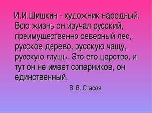 И.И.Шишкин - художник народный. Всю жизнь он изучал русский, преимущественно