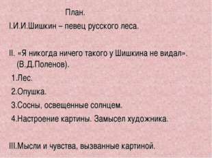 План. I.И.И.Шишкин – певец русского леса. II. «Я никогда ничего такого у Шиш