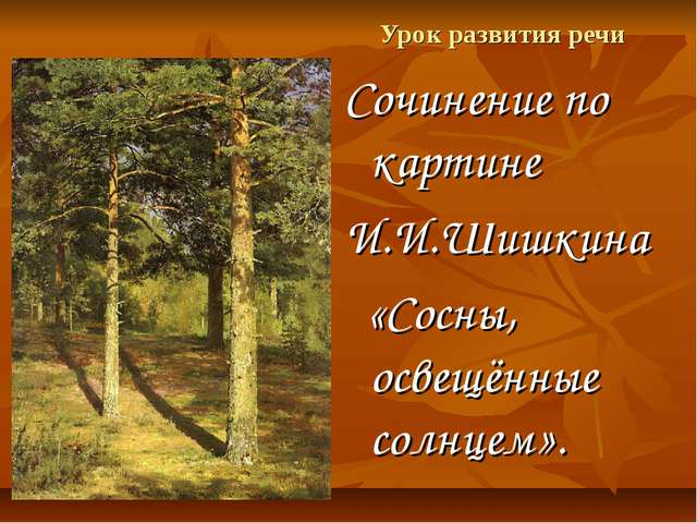 Урок развития речи Сочинение по картине И.И.Шишкина «Сосны, освещённые солнце...