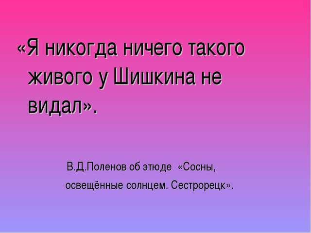 «Я никогда ничего такого живого у Шишкина не видал». В.Д.Поленов об этюде «Со...