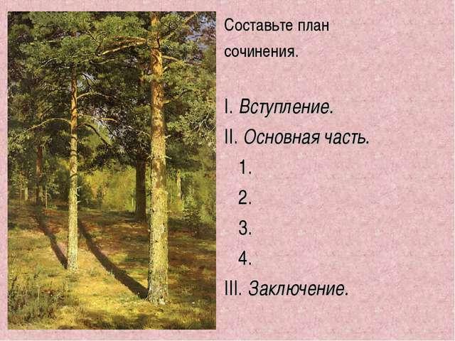Составьте план сочинения. I. Вступление. II. Основная часть. 1. 2. 3. 4. III....