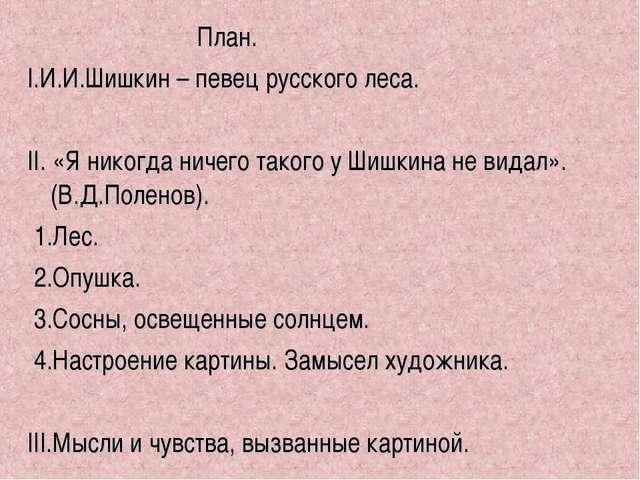 План. I.И.И.Шишкин – певец русского леса. II. «Я никогда ничего такого у Шиш...