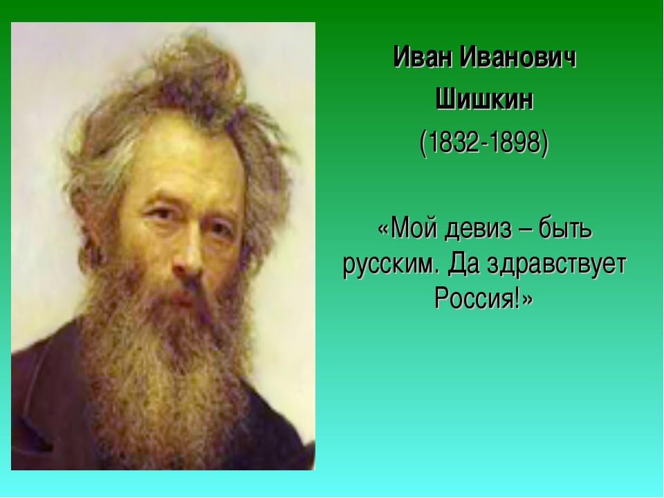 Иван Иванович Шишкин (1832-1898) «Мой девиз – быть русским. Да здравствует Ро...