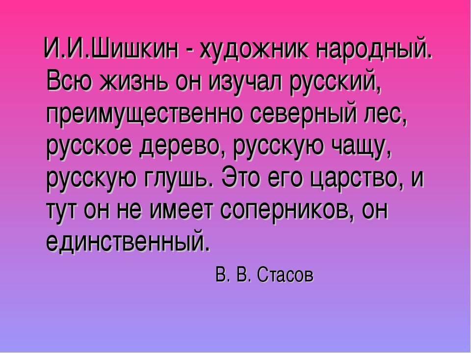 И.И.Шишкин - художник народный. Всю жизнь он изучал русский, преимущественно...