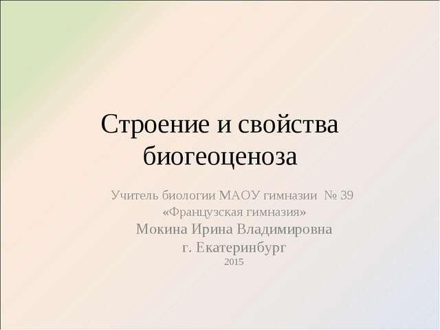 Строение и свойства биогеоценоза Учитель биологии МАОУ гимназии № 39 «Француз...
