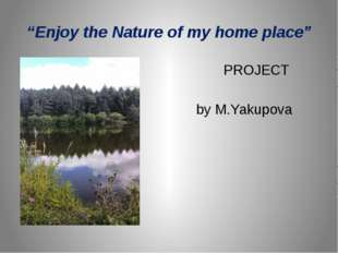 """""""Enjoy the Nature of my home place"""" PROJECT by M.Yakupova"""