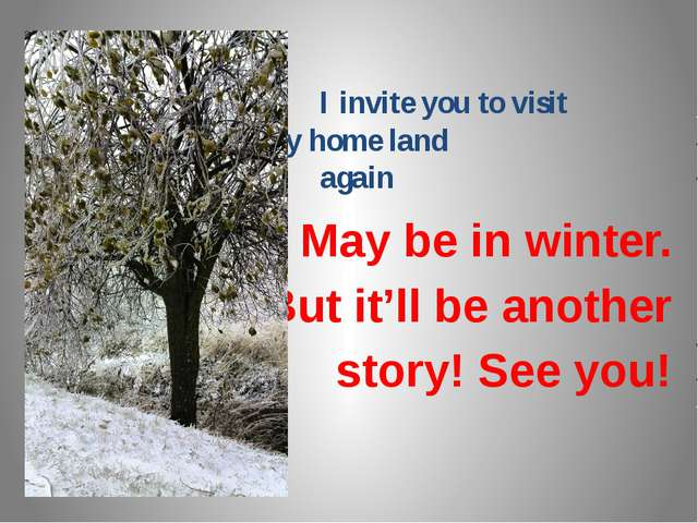 I invite you to visit my home land again May be in winter. But it'll be anot...