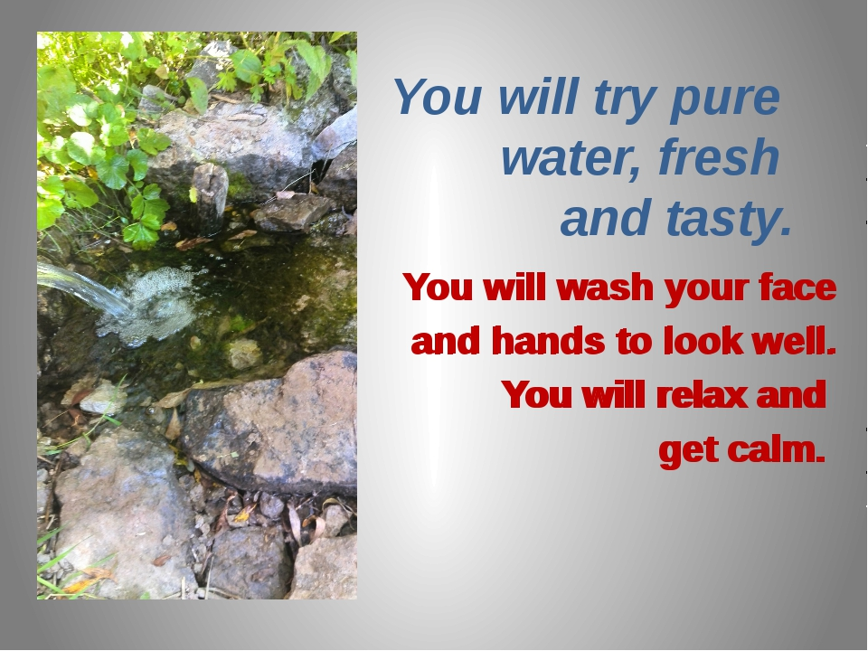 You will try pure water, fresh and tasty. You will wash your face and hands t...