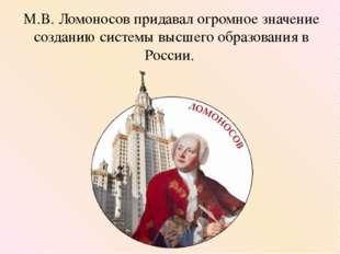 М.В. Ломоносов придавал огромное значение созданию системы высшего образовани