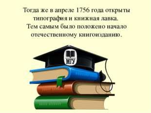 Тогда же в апреле 1756 года открыты типография и книжная лавка. Тем самым был