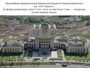 Крупнейшей университетской библиотекой является Научная библиотека им.А.М.Г