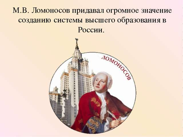 М.В. Ломоносов придавал огромное значение созданию системы высшего образовани...