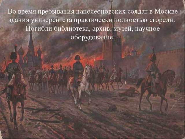 Во время пребывания наполеоновских солдат в Москве здания университета практи...