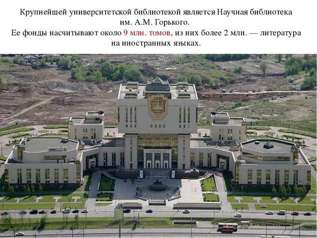 Крупнейшей университетской библиотекой является Научная библиотека им.А.М.Г...