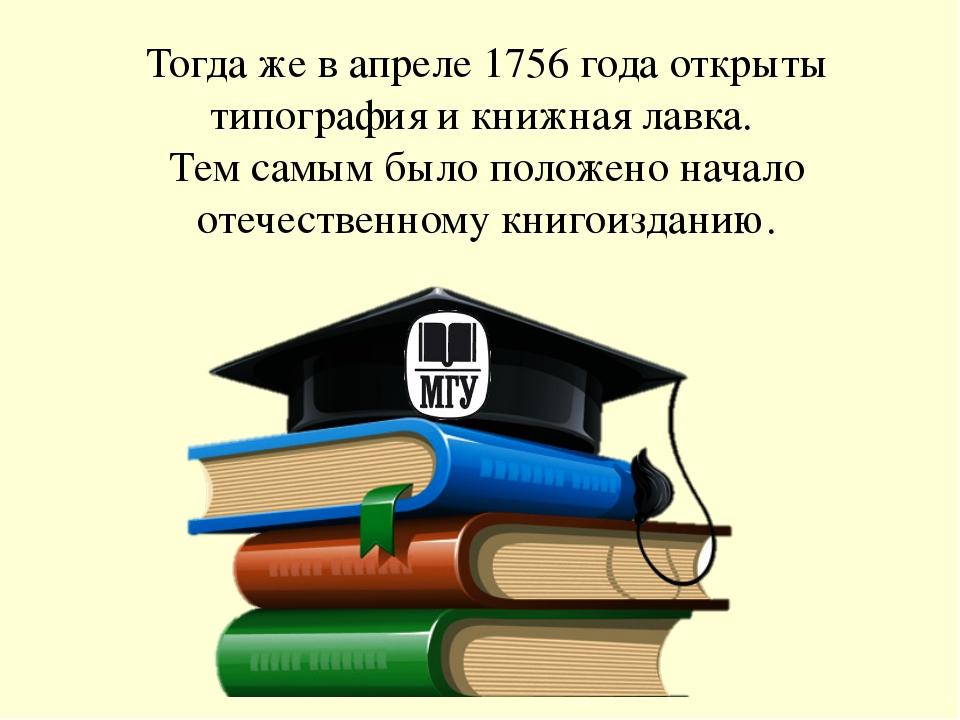Тогда же в апреле 1756 года открыты типография и книжная лавка. Тем самым был...