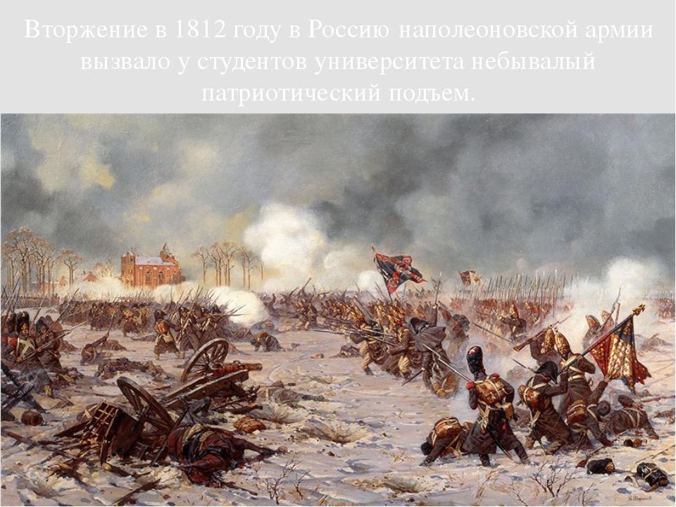 Вторжение в 1812 году в Россию наполеоновской армии вызвало у студентов униве...