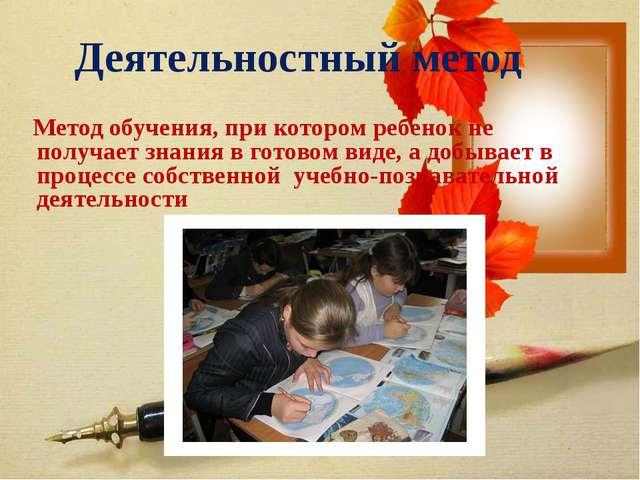 Деятельностный метод Метод обучения, при котором ребенок не получает знания...