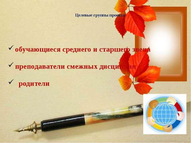 Целевые группы проекта обучающиеся среднего и старшего звена преподаватели с...