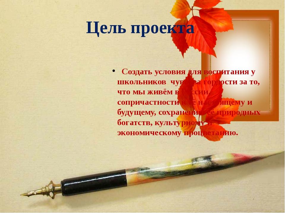Цель проекта Создать условия для воспитания у школьников чувства гордости за...