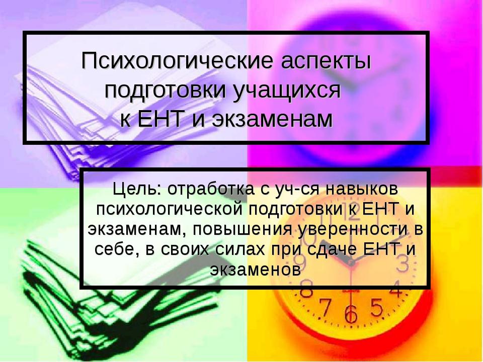 Психологические аспекты подготовки учащихся к ЕНТ и экзаменам Цель: отработка...
