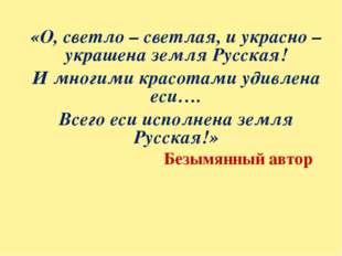 «О, светло – светлая, и украсно – украшена земля Русская! И многими красотами