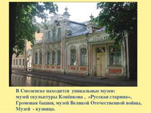 В Смоленске находятся уникальные музеи: музей скульптуры Конёнкова , «Русская