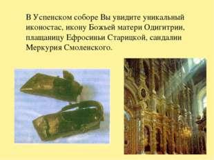 В Успенском соборе Вы увидите уникальный иконостас, икону Божьей матери Одиги