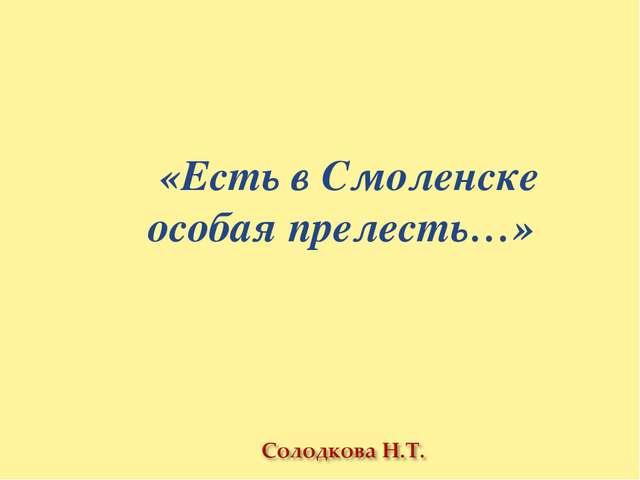 «Есть в Смоленске особая прелесть…»