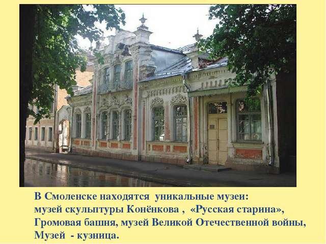 В Смоленске находятся уникальные музеи: музей скульптуры Конёнкова , «Русская...