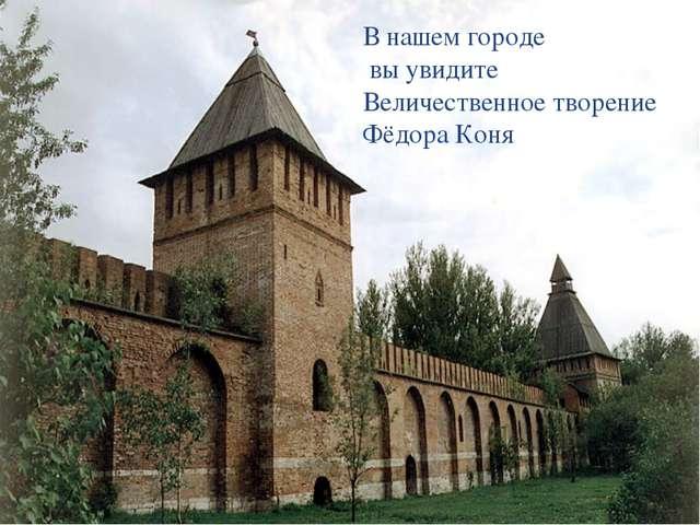 В нашем городе вы увидите Величественное творение Фёдора Коня