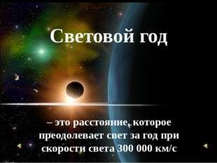 Световой год – это расстояние, которое преодолевает свет за год при скорости