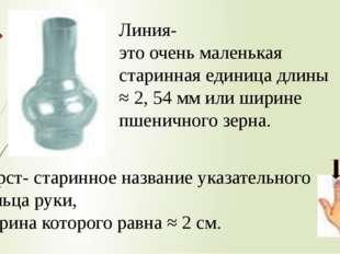 Линия- это очень маленькая старинная единица длины ≈ 2, 54 мм или ширине пшен