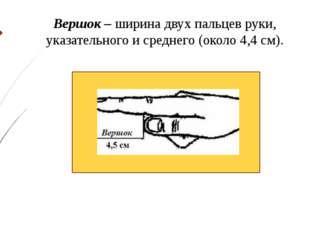 Вершок – ширина двух пальцев руки, указательного и среднего (около 4,4 см).