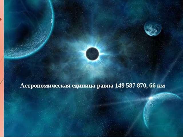 Астрономическая единица равна 149 587 870, 66 км