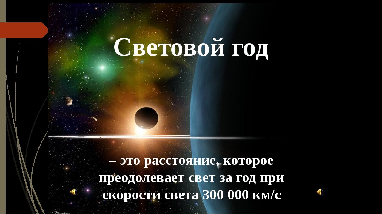 Световой год – это расстояние, которое преодолевает свет за год при скорости...