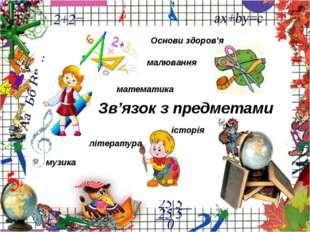 Зв'язок з предметами математика малювання музика література Основи здоров'я і