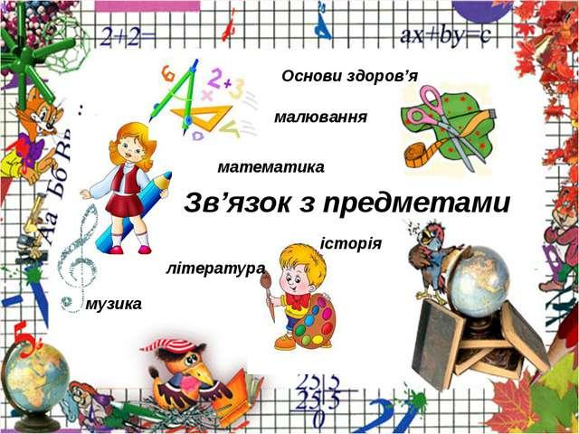 Зв'язок з предметами математика малювання музика література Основи здоров'я і...