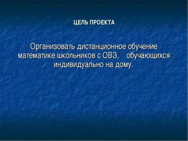 ЦЕЛЬ ПРОЕКТА Организовать дистанционное обучение математике школьников с ОВЗ,...
