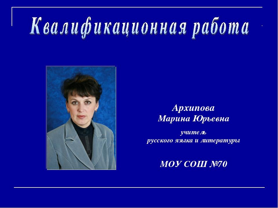 Архипова Марина Юрьевна учитель русского языка и литературы МОУ СОШ №70