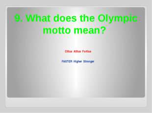 9. What does the Olympic motto mean? Citius Altius Fortius FASTER Higher Stro