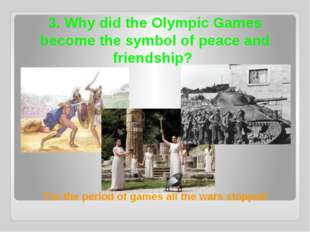 3. Why did the Olympic Games become the symbol of peace and friendship? For t
