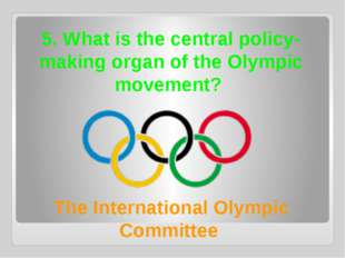 5. What is the central policy-making organ of the Olympic movement? The Inter
