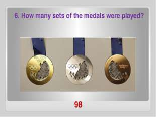 98 6. How many sets of the medals were played?
