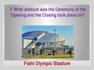 Fisht Olympic Stadium 7. What stadium was the Ceremony of the Opening and the