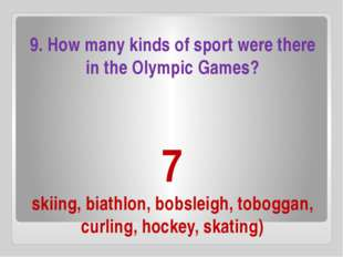 7 skiing, biathlon, bobsleigh, toboggan, curling, hockey, skating) 9. How man
