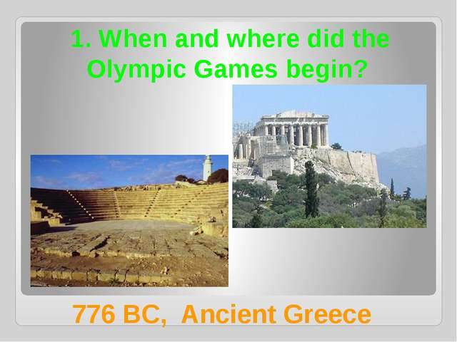 1. When and where did the Olympic Games begin? 776 BC, Ancient Greece