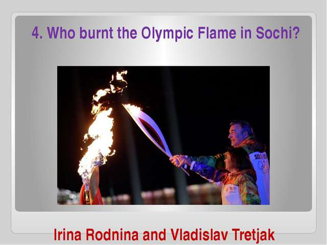 Irina Rodnina and Vladislav Tretjak 4. Who burnt the Olympic Flame in Sochi?