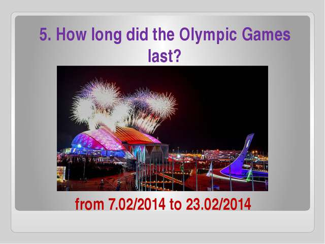 from 7.02/2014 to 23.02/2014 5. How long did the Olympic Games last?