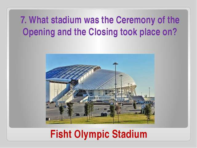 Fisht Olympic Stadium 7. What stadium was the Ceremony of the Opening and the...